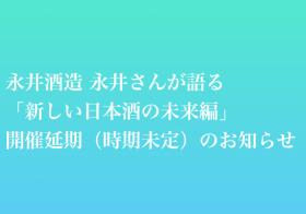 『永井酒造 永井さんが語るトークイベント「新しい日本酒の未来編」(試飲付き)』開催延期(時期未定)のお知らせ